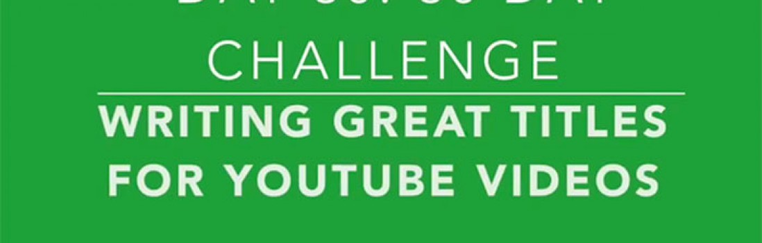 Day 30: How to Write Great Titles for Your YouTube Videos